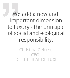 We add a new and important dimension to luxury – the principle of social and ecological responsibility.